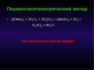 2КMnO4 + 5H2O2 + 3H2SO4 = 2MnSO4 + 5O2 + K2SO4 + 8H2O Здесь должна быть ваша