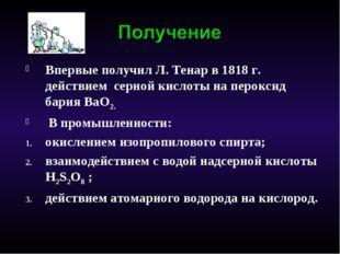 Впервые получил Л. Тенар в 1818 г. действием серной кислоты на пероксид бария