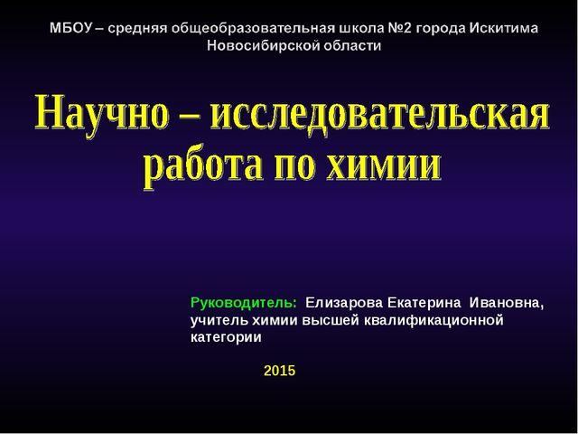 Руководитель: Елизарова Екатерина Ивановна, учитель химии высшей квалификацио...