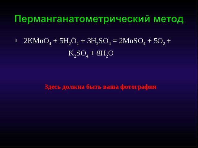 2КMnO4 + 5H2O2 + 3H2SO4 = 2MnSO4 + 5O2 + K2SO4 + 8H2O Здесь должна быть ваша...