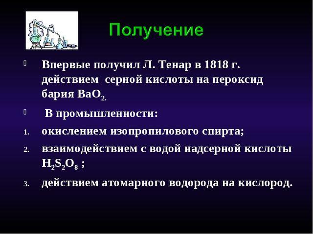 Впервые получил Л. Тенар в 1818 г. действием серной кислоты на пероксид бария...
