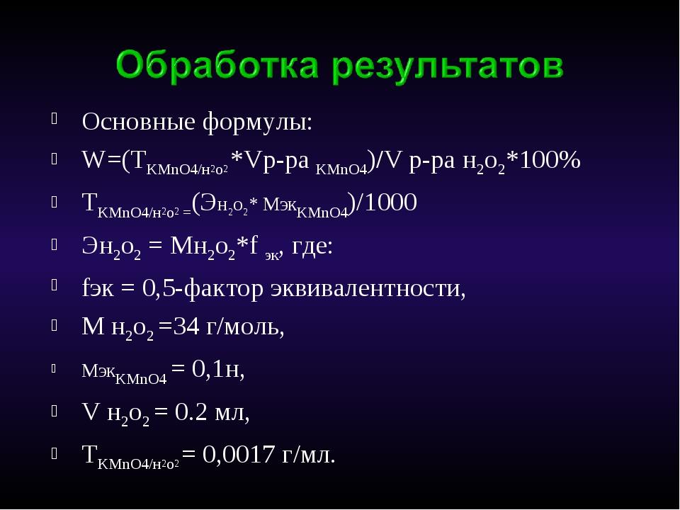 Основные формулы: W=(TKMnO4/н2о2 *Vр-ра KMnO4)/V р-ра н2о2*100% ТKMnO4/н2о2 =...