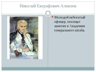 Николай Евграфович Алмазов Молодой небогатый офицер, посещал занятия вАкадем