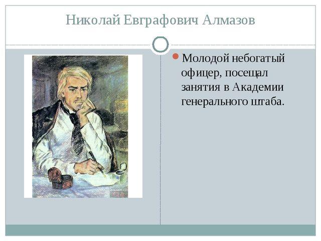 Николай Евграфович Алмазов Молодой небогатый офицер, посещал занятия вАкадем...