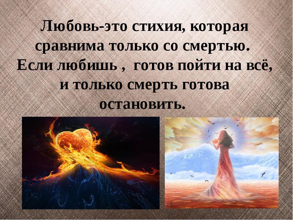 Любовь-это стихия, которая сравнима только со смертью. Если любишь , готов по...