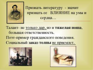 Признать литературу - значит признать ее ВЛИЯНИЕ на умы и сердца… Талант- не