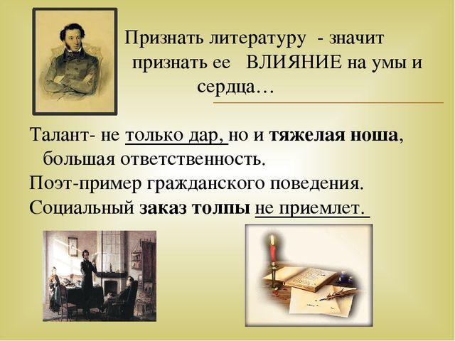 Признать литературу - значит признать ее ВЛИЯНИЕ на умы и сердца… Талант- не...