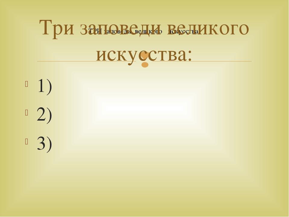 ТРИ заповеди великого искусства: Три заповеди великого искусства: 1) 2) 3) 