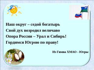 Наш округ – седой богатырь Свой дух возродил величаво Опора России – Урал и С