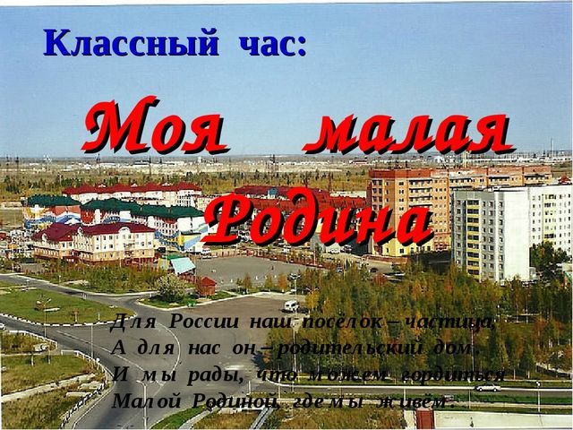 Классный час: Моя малая Родина Для России наш посёлок – частица, А для нас он...