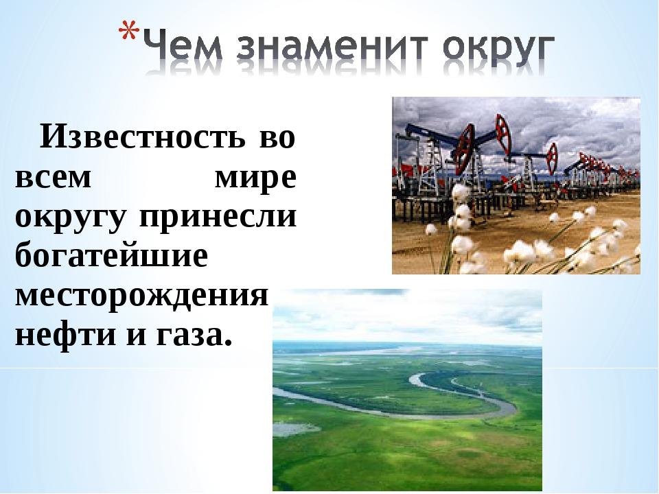 Известность во всем мире округу принесли богатейшие месторождения нефти и газа.