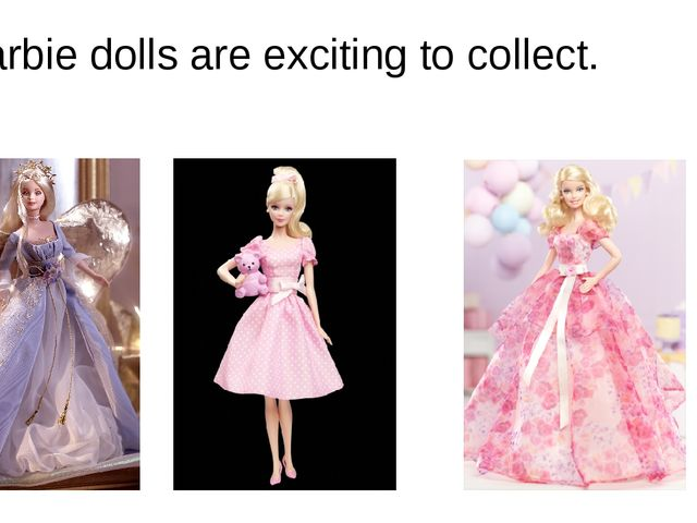 Barbie dolls are exciting to collect.