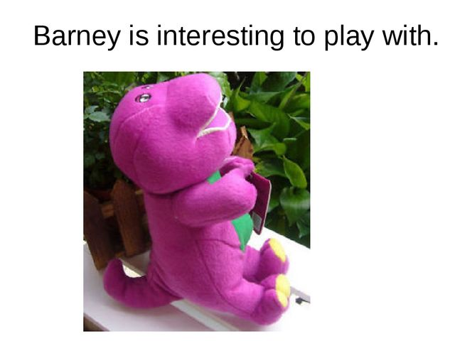Barney is interesting to play with.