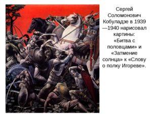 Сергей Соломонович Кобуладзе в 1939—1940 нарисовал картины: «Битва с половцам