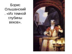 Борис Ольшанский. «Из темной глубины веков».