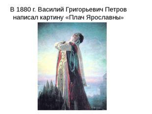 В 1880 г. Василий Григорьевич Петров написал картину «Плач Ярославны»