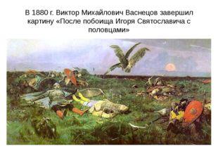 В 1880 г. Виктор Михайлович Васнецов завершил картину «После побоища Игоря Св