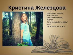 Кристина Железцова Кристина – подруга класса всего. Девчонка веселая, смелая