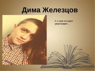 Дима Железцов А о нем история умалчивает…