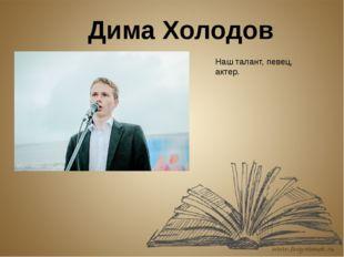 Дима Холодов Наш талант, певец, актер.