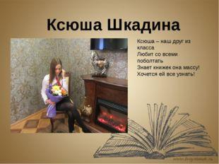 Ксюша Шкадина Ксюша – наш друг из класса Любит со всеми поболтать Знает книже