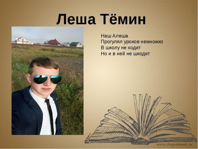 Леша Тёмин Наш Алеша Прогулял уроков немножко В школу не ходит Но и в ней не...