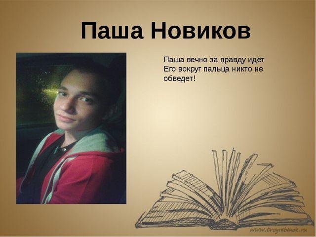 Паша Новиков Паша вечно за правду идет Его вокруг пальца никто не обведет!