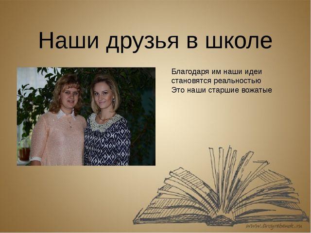 Наши друзья в школе Благодаря им наши идеи становятся реальностью Это наши ст...