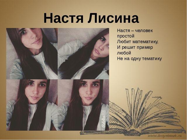 Настя Лисина Настя – человек простой Любит математику, И решит пример любой Н...