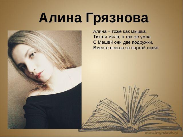 Алина Грязнова Алина – тоже как мышка, Тиха и мила, а так же умна С Машей они...