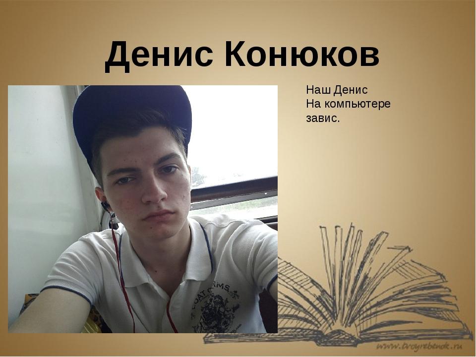 Денис Конюков Наш Денис На компьютере завис.
