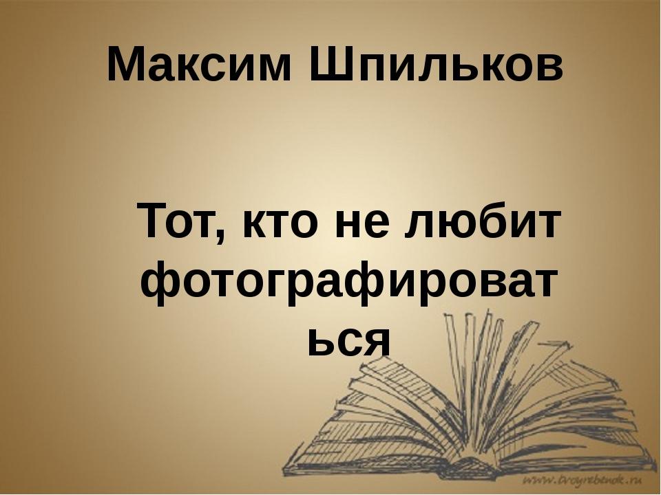 Максим Шпильков Тот, кто не любит фотографироваться