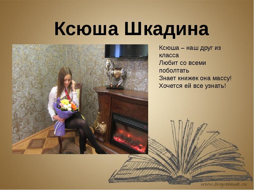 Ксюша Шкадина Ксюша – наш друг из класса Любит со всеми поболтать Знает книже...
