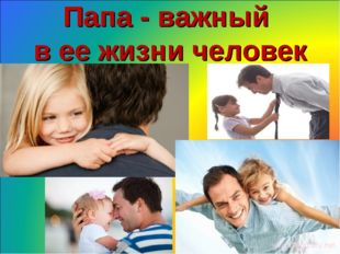 Папа - важный в ее жизни человек