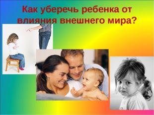 Как уберечь ребенка от влияния внешнего мира?