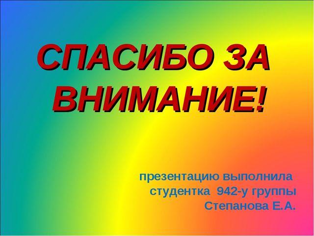 СПАСИБО ЗА ВНИМАНИЕ! презентацию выполнила студентка 942-у группы Степанова Е...