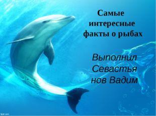 Выполнил Севастьянов Вадим Самые интересные факты о рыбах