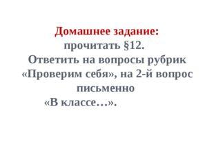 Домашнее задание: прочитать §12. Ответить на вопросы рубрик «Проверим себя»,
