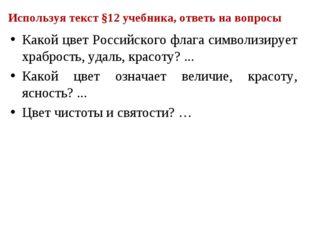 Используя текст §12 учебника, ответь на вопросы Какой цвет Российского флага