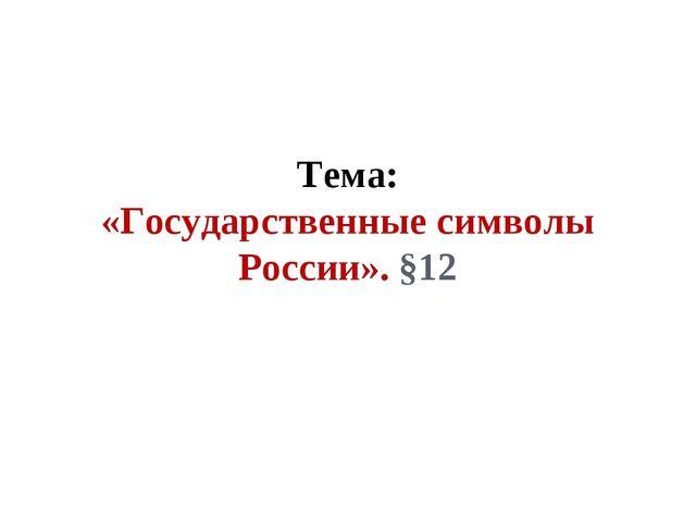 Тема: «Государственные символы России». §12