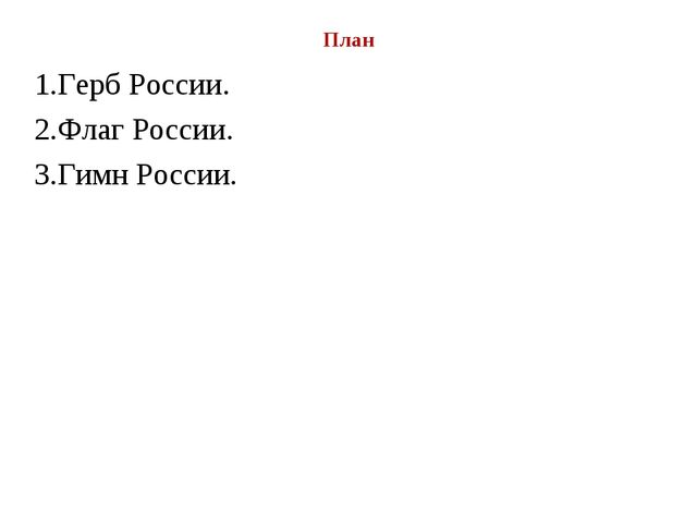 План 1.Герб России. 2.Флаг России. 3.Гимн России.