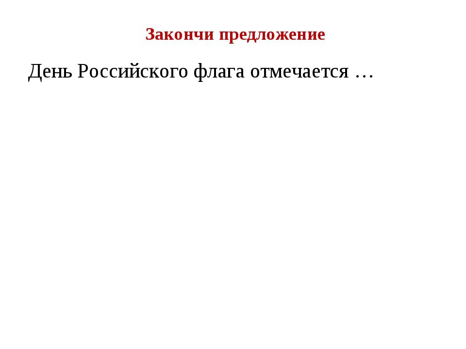 Закончи предложение День Российского флага отмечается …