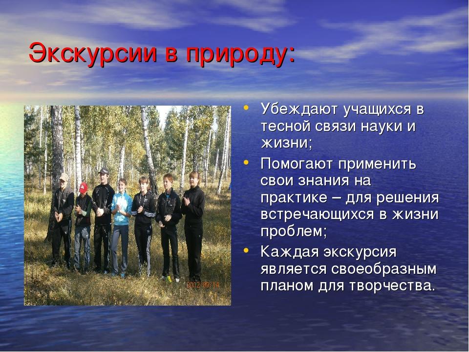 Экскурсии в природу: Убеждают учащихся в тесной связи науки и жизни; Помогают...