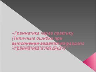 «Грамматика через практику (Типичные ошибки при выполнении заданий из раздел