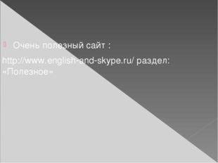 Очень полезный сайт : http://www.english-and-skype.ru/ раздел: «Полезное»