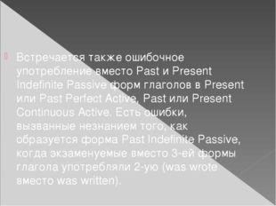 Встречается также ошибочное употребление вместо Past и Present Indefinite Pas