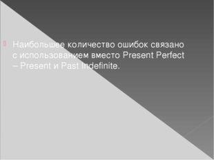 Наибольшее количество ошибок связано с использованием вместо Present Perfect