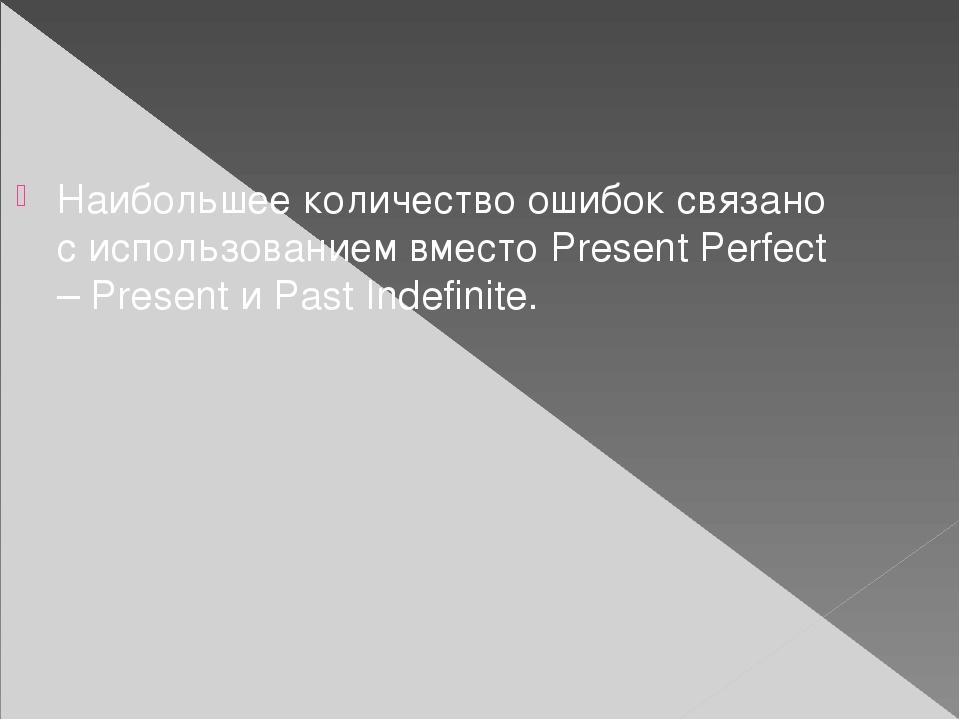 Наибольшее количество ошибок связано с использованием вместо Present Perfect...