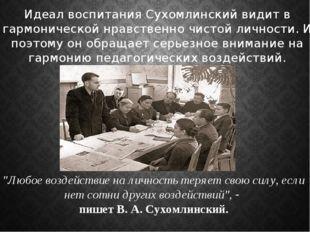 Идеал воспитания Сухомлинский видит в гармонической нравственно чистой личнос