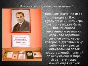 Большое значение игре придавал В.А. Сухомлинский. Без игры нет, и не может бы